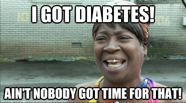 I Got diabetes! Ain't nobody got time for that! - I Got diabetes! Ain't nobody got time for that!  Sweet Brown