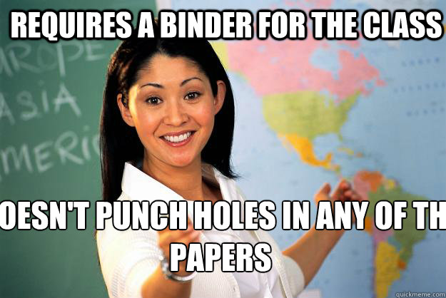 requires a binder for the class doesn't punch holes in any of the papers - requires a binder for the class doesn't punch holes in any of the papers  Unhelpful High School Teacher