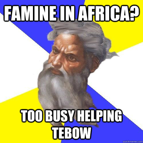 Famine in africa? too busy helping tebow - Famine in africa? too busy helping tebow  Advice God