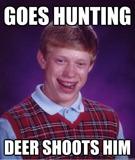 GOES HUNTING DEER SHOOTS HIM - GOES HUNTING DEER SHOOTS HIM  Bad Luck Brian ESL