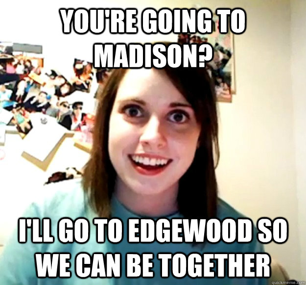 you're going to madison? i'll go to edgewood so we can be together - you're going to madison? i'll go to edgewood so we can be together  Overly Attached Girlfriend