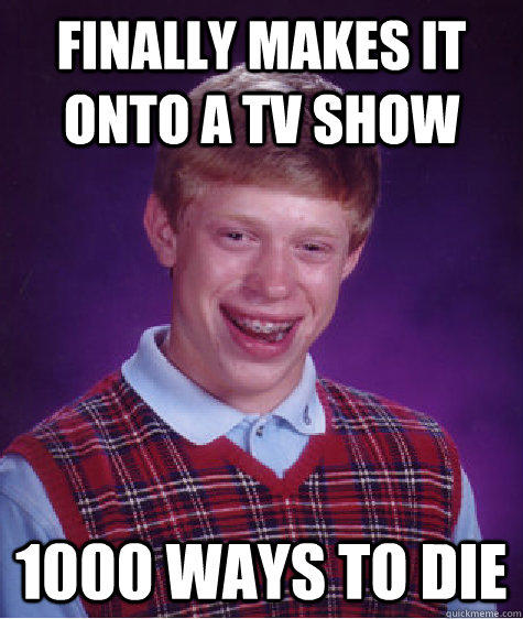 Finally makes it onto a TV show 1000 ways to die - Finally makes it onto a TV show 1000 ways to die  Bad Luck Brian