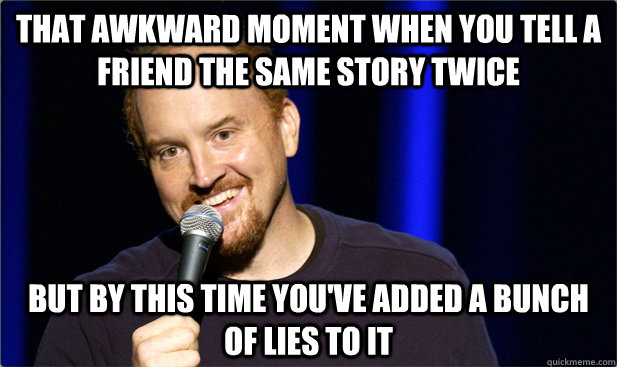 That awkward moment when you tell a friend the same story twice but by this time you've added a bunch of lies to it - That awkward moment when you tell a friend the same story twice but by this time you've added a bunch of lies to it  Misc