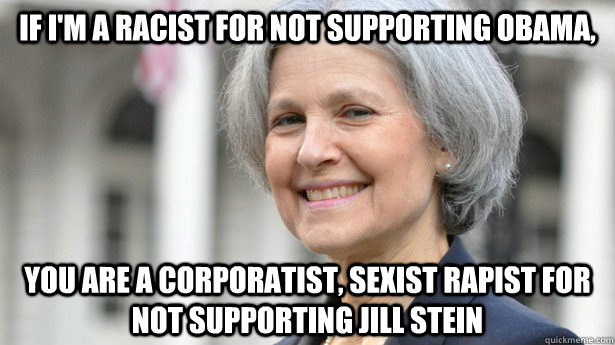 If I'm a racist for not supporting Obama, You are a corporatist, sexist rapist for not supporting JIll Stein  Scumbag Jill Stein