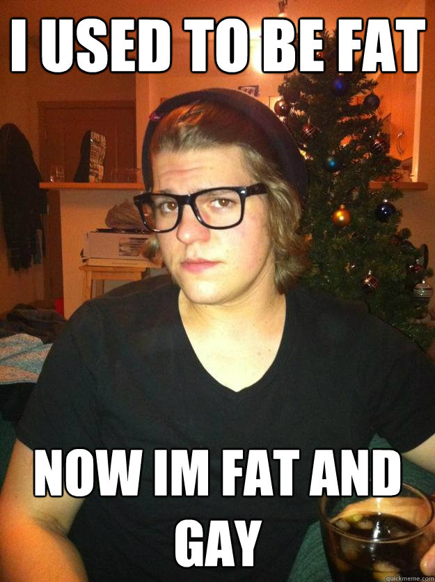 I used to be fat Now im fat and gay