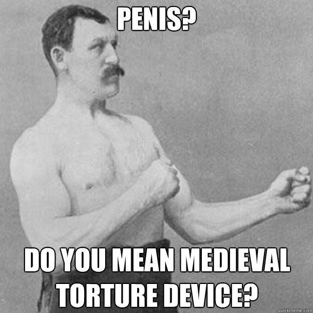 Penis? Do you mean medieval torture device? - Penis? Do you mean medieval torture device?  overly manly man