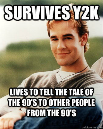 Survives y2k Lives to tell the tale of the 90's to other people from the 90's - Survives y2k Lives to tell the tale of the 90's to other people from the 90's  Late 90s kid advantages