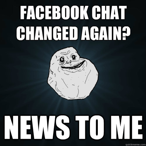 facebook chat changed again? news to me - facebook chat changed again? news to me  Forever Alone