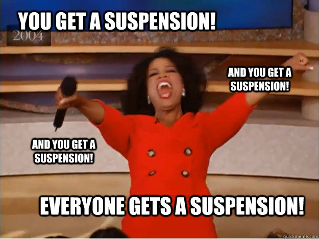 You get a suspension! everyone gets a suspension! and you get a suspension! and you get a suspension! - You get a suspension! everyone gets a suspension! and you get a suspension! and you get a suspension!  oprah you get a car
