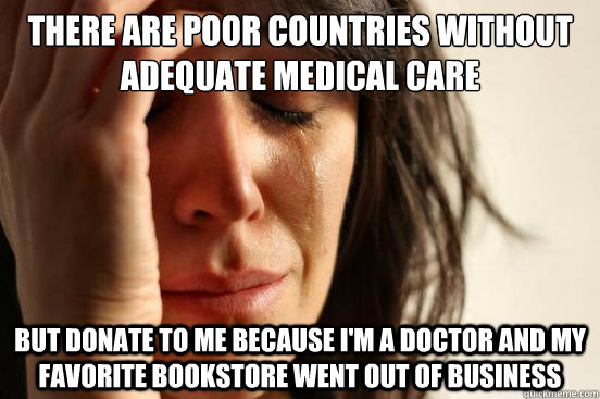 There are poor countries without adequate medical care but donate to me because I'm a doctor and my favorite bookstore went out of business - There are poor countries without adequate medical care but donate to me because I'm a doctor and my favorite bookstore went out of business  First World Problems