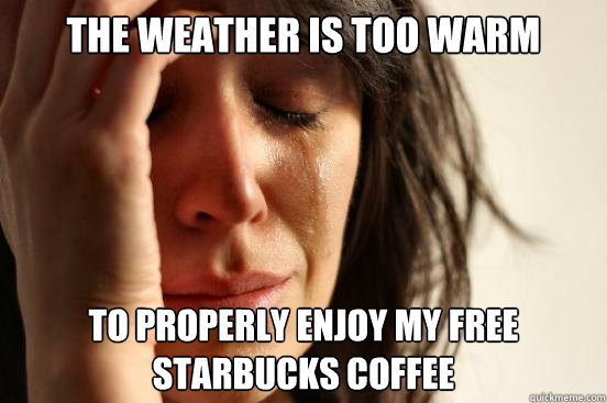 The weather is too warm to properly enjoy my free starbucks coffee - The weather is too warm to properly enjoy my free starbucks coffee  First World Problems