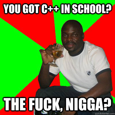 You got C++ in school? The fuck, nigga?