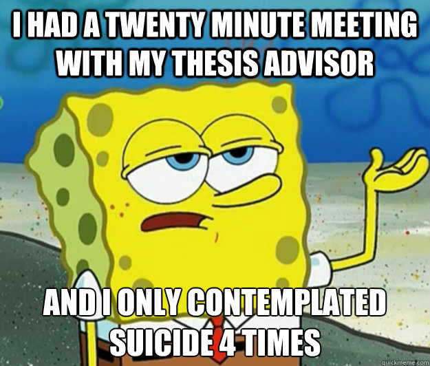 I had a twenty minute meeting with my thesis advisor And i only contemplated suicide 4 times - I had a twenty minute meeting with my thesis advisor And i only contemplated suicide 4 times  Tough Spongebob