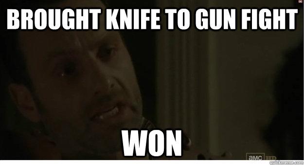 Brought Knife to gun fight Won