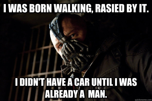 I was born walking, rasied by it. I didn't have a car until I was already a  man. - I was born walking, rasied by it. I didn't have a car until I was already a  man.  Academy Bane
