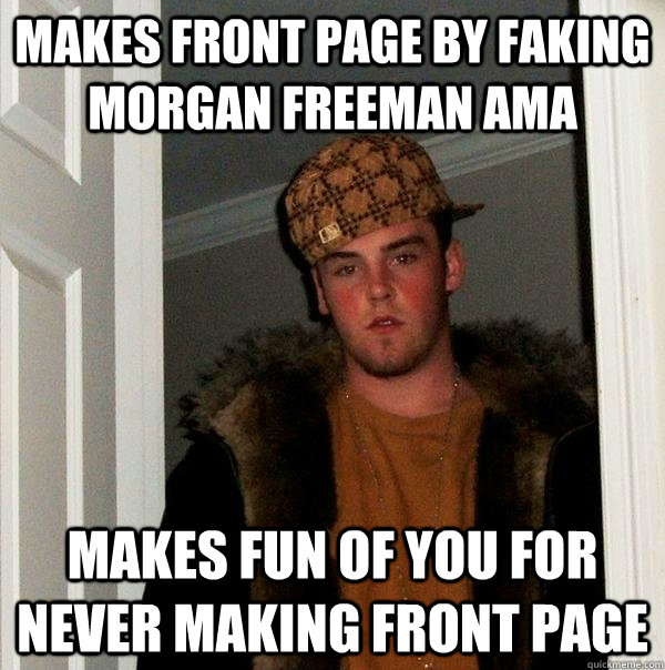 Makes front page by faking Morgan Freeman AMA Makes fun of you for never making front page - Makes front page by faking Morgan Freeman AMA Makes fun of you for never making front page  Scumbag Steve