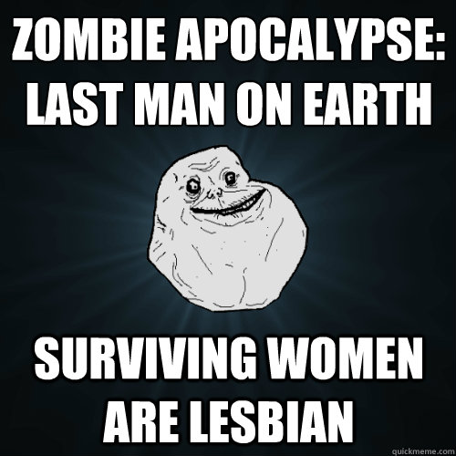 zombie apocalypse: last man on earth surviving women are lesbian - zombie apocalypse: last man on earth surviving women are lesbian  Forever Alone