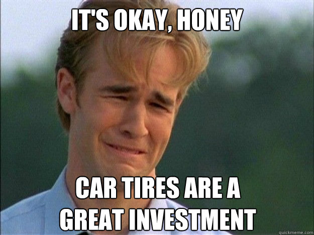 It's okay, Honey Car tires are a great investment - It's okay, Honey Car tires are a great investment  Crying Dawson