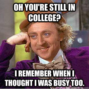 Oh you're still in college? I remember when I thought I was busy too.