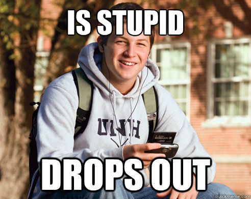 is stupid drops out - is stupid drops out  College Freshman