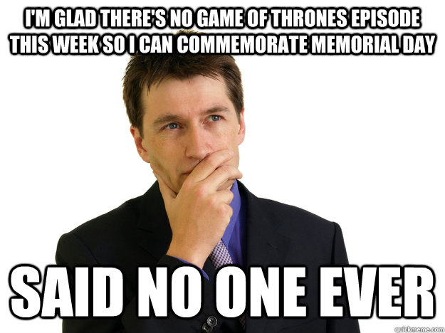 I'm glad there's no Game of Thrones episode this week so I can commemorate Memorial day said no one ever - I'm glad there's no Game of Thrones episode this week so I can commemorate Memorial day said no one ever  Said No One