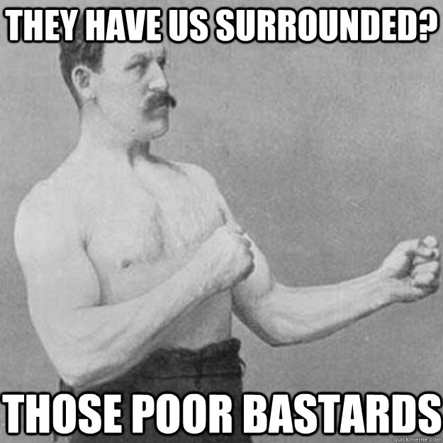 they have us surrounded? those poor bastards - they have us surrounded? those poor bastards  overly manly man