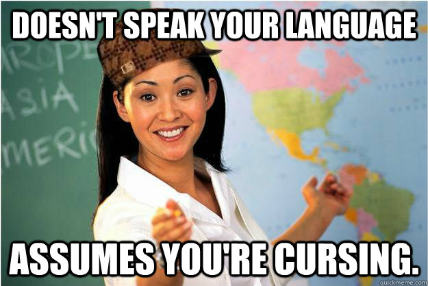 Doesn't speak your language assumes you're cursing. - Doesn't speak your language assumes you're cursing.  Scumbag Teacher