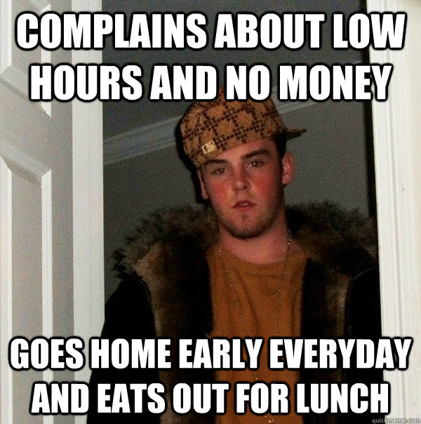 Complains about low hours and no money Goes home early everyday and eats out for lunch - Complains about low hours and no money Goes home early everyday and eats out for lunch  Scumbag Steve