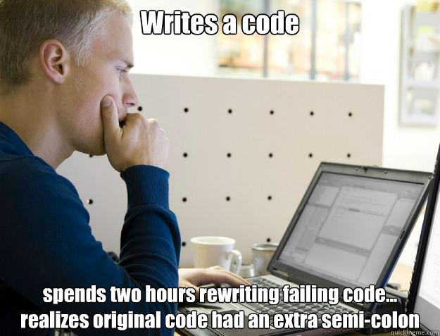 Writes a code spends two hours rewriting failing code... realizes original code had an extra semi-colon - Writes a code spends two hours rewriting failing code... realizes original code had an extra semi-colon  Programmer
