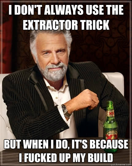 I don't always use the extractor trick But when I do, it's because i fucked up my build - I don't always use the extractor trick But when I do, it's because i fucked up my build  The Most Interesting Man In The World