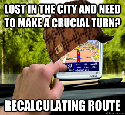Lost in the city and need to make a crucial turn? Recalculating Route  Scumbag GPS