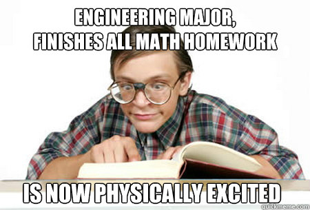 Engineering Major, finishes all math homework  is now physically Excited - Engineering Major, finishes all math homework  is now physically Excited  Misc