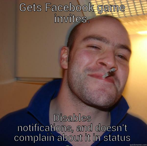 GETS FACEBOOK GAME INVITES. DISABLES NOTIFICATIONS, AND DOESN'T COMPLAIN ABOUT IT IN STATUS Good Guy Greg