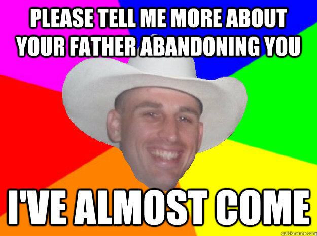 please tell me more about your father abandoning you i've almost come