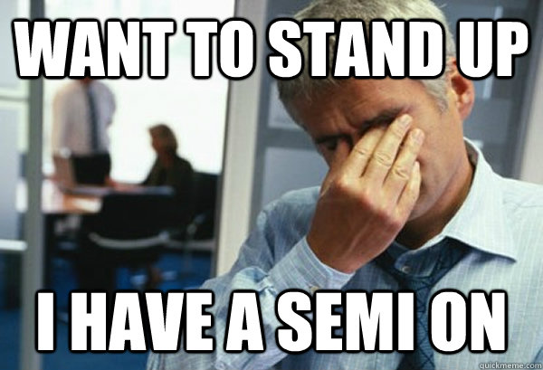Want to stand up I have a semi on - Want to stand up I have a semi on  Male First World Problems