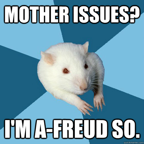 Mother issues? i'M A-freud so.