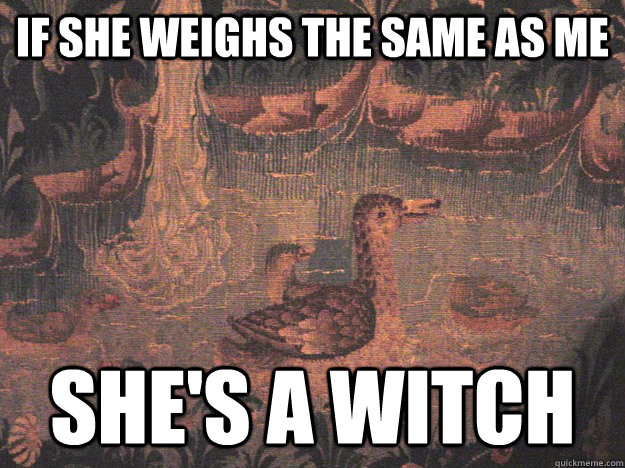 If she weighs the same as me she's a witch