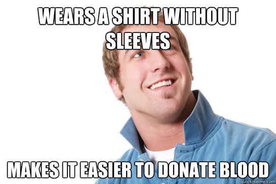 Wears a shirt without sleeves Makes it easier to donate blood - Wears a shirt without sleeves Makes it easier to donate blood  Misunderstood D-Bag