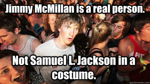 Jimmy McMillan is a real person. Not Samuel L. Jackson in a costume.  - Jimmy McMillan is a real person. Not Samuel L. Jackson in a costume.   Sudden Clarity Clarence