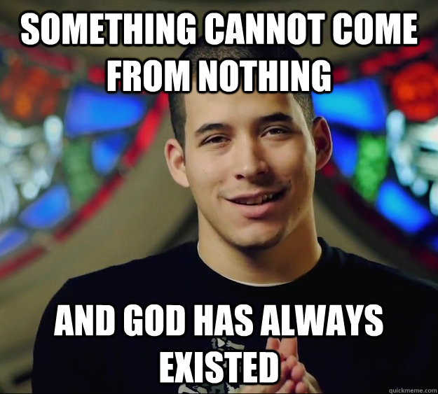 Something cannot come from nothing and god has always existed - Something cannot come from nothing and god has always existed  Contradictory Chris 2
