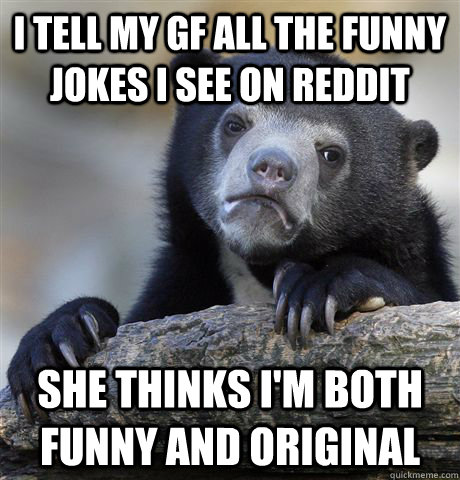 I tell my gf all the funny jokes I see on reddit She thinks I'm both funny and original - I tell my gf all the funny jokes I see on reddit She thinks I'm both funny and original  Confession Bear