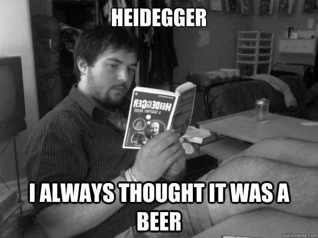 Heidegger I always thought it was a beer - Heidegger I always thought it was a beer  Lazy Dumbass Philosophy Student
