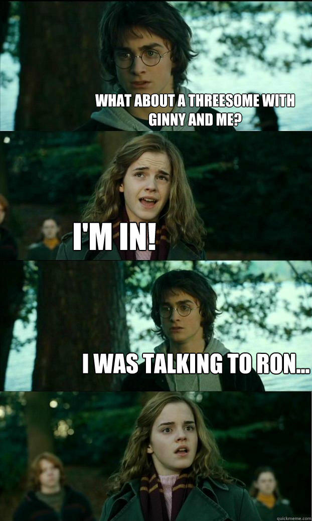 what about a Threesome with ginny and me? i'm in! i was talking to ron...  Horny Harry