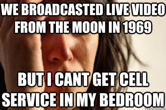We broadcasted live video from the moon in 1969 but I cant get cell service in my bedroom - We broadcasted live video from the moon in 1969 but I cant get cell service in my bedroom  First World Problems