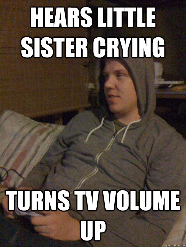 Hears little sister crying turns TV volume up - Hears little sister crying turns TV volume up  Insensitive Older Brother