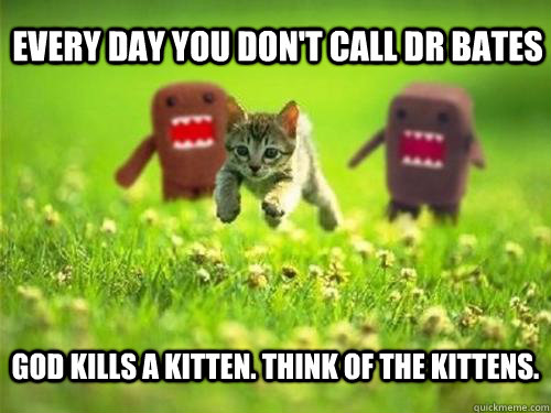 Every day you don't call Dr Bates God kills a kitten. Think of the kittens.
