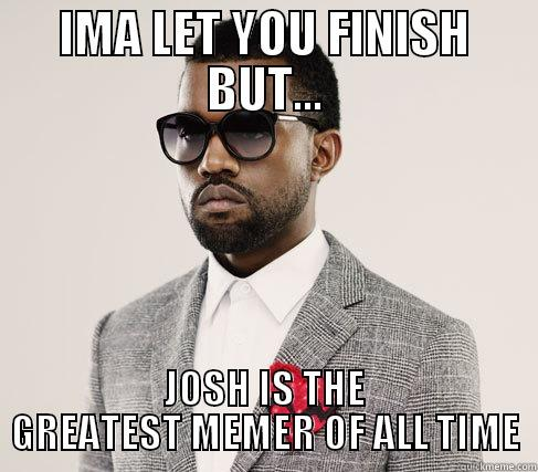 IMA LET YOU FINISH BUT... JOSH IS THE GREATEST MEMER OF ALL TIME Romantic Kanye