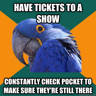 Have tickets to a show constantly check pocket to make sure they're still there - Have tickets to a show constantly check pocket to make sure they're still there  Paranoid Parrot