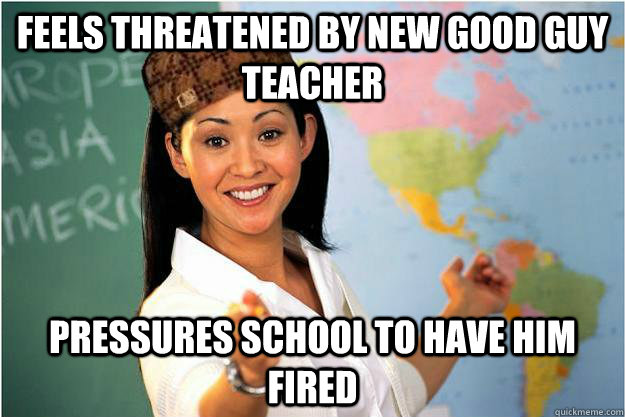 Feels threatened by new Good Guy Teacher Pressures school to have him fired - Feels threatened by new Good Guy Teacher Pressures school to have him fired  Scumbag Teacher