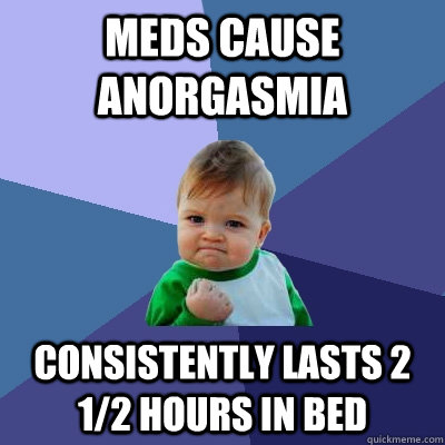 Meds cause anorgasmia Consistently Lasts 2 1/2 hours in bed - Meds cause anorgasmia Consistently Lasts 2 1/2 hours in bed  Success Kid